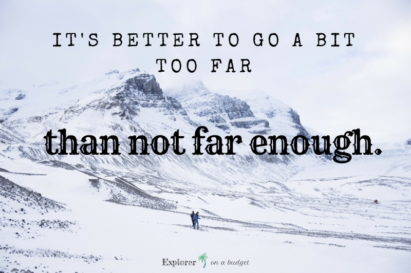 better to go too far than not far enough